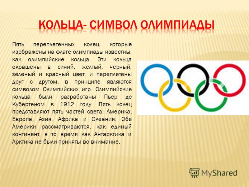 Пять переплетенных колец, которые изображены на флаге олимпиады известны, как олимпийские кольца. Эти кольца окрашены в синий, желтый, черный, зеленый и красный цвет, и переплетены друг с другом, в принципе являются символом Олимпийских игр. Олимпийс