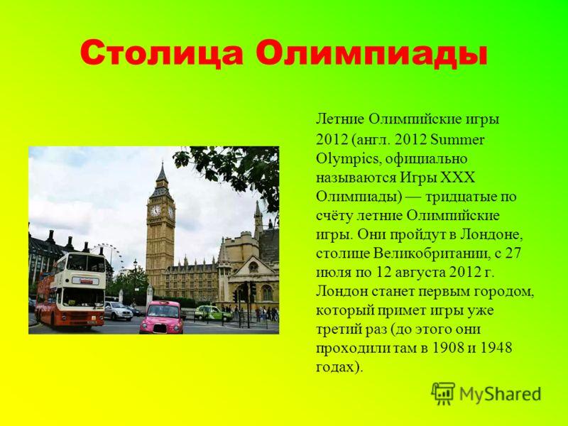 Столица Олимпиады Летние Олимпийские игры 2012 (англ. 2012 Summer Olympics, официально называются Игры XXX Олимпиады) тридцатые по счёту летние Олимпийские игры. Они пройдут в Лондоне, столице Великобритании, с 27 июля по 12 августа 2012 г. Лондон ст