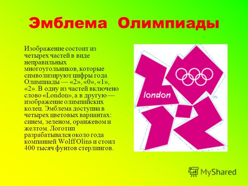 Эмблема Олимпиады Изображение состоит из четырех частей в виде неправильных многоугольников, которые символизируют цифры года Олимпиады «2», «0», «1», «2». В одну из частей включено слово «London», а в другую изображение олимпийских колец. Эмблема до