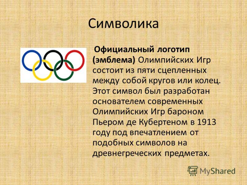 Символика Официальный логотип (эмблема) Олимпийских Игр состоит из пяти сцепленных между собой кругов или колец. Этот символ был разработан основателем современных Олимпийских Игр бароном Пьером де Кубертеном в 1913 году под впечатлением от подобных