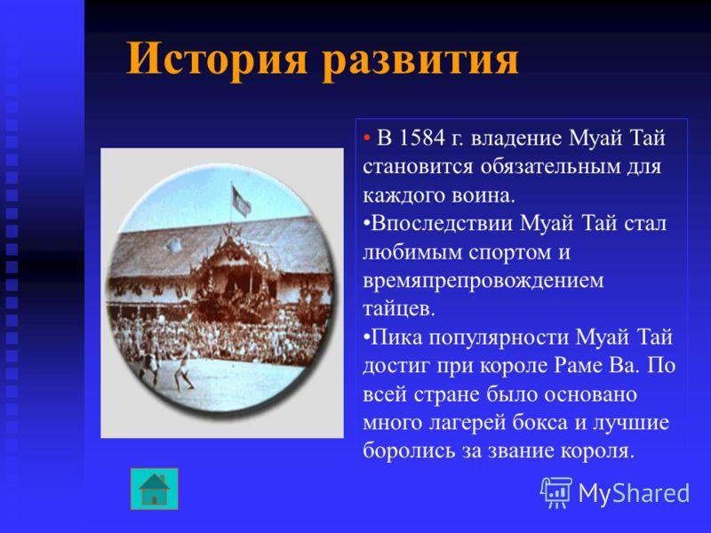 История развития В 1584 г. владение Муай Тай становится обязательным для каждого воина. Впоследствии Муай Тай стал любимым спортом и времяпрепровождением тайцев. Пика популярности Муай Тай достиг при короле Раме Ва. По всей стране было основано много