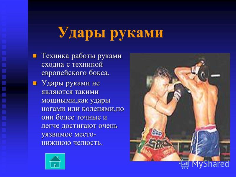 Удары руками Техника работы руками сходна с техникой европейского бокса. Техника работы руками сходна с техникой европейского бокса. Удары руками не являются такими мощными,как удары ногами или коленями,но они более точные и легче достигают очень уяз