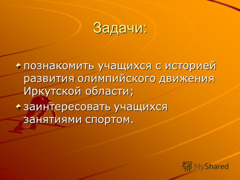 Задачи: познакомить учащихся с историей развития олимпийского движения Иркутской области; заинтересовать учащихся занятиями спортом.
