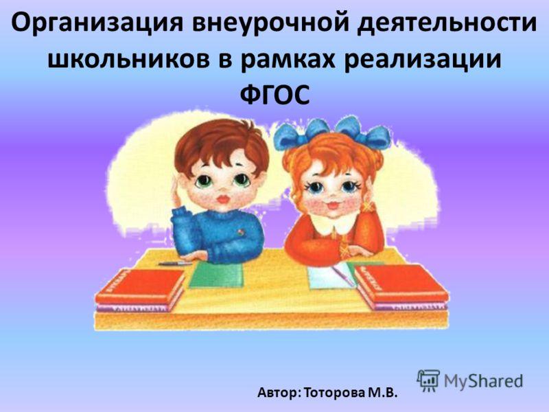 Организация внеурочной деятельности школьников в рамках реализации ФГОС Автор: Тоторова М.В.