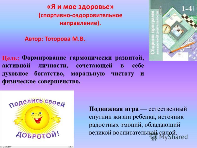 «Я и мое здоровье» (спортивно-оздоровительное направление). Автор: Тоторова М.В. Цель: Подвижная игра естественный спутник жизни ребенка, источник радостных эмоций, обладающий великой воспитательной силой. Формирование гармонически развитой, активной