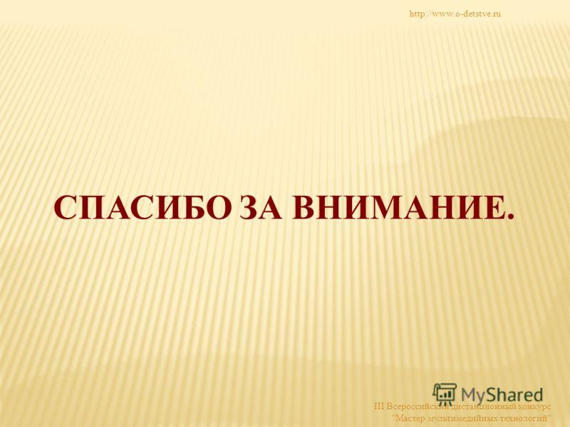 СПАСИБО ЗА ВНИМАНИЕ. http://www.o-detstve.ru III Всероссийский дистанционный конкурс Мастер мультимедийных технологий