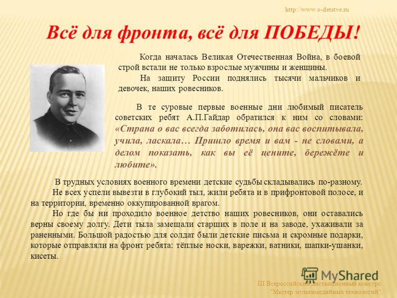 В те суровые первые военные дни любимый писатель советских ребят А.П.Гайдар обратился к ним со словами: «Страна о вас всегда заботилась, она вас воспитывала, учила, ласкала… Пришло время и вам - не словами, а делом показать, как вы её цените, бережёт