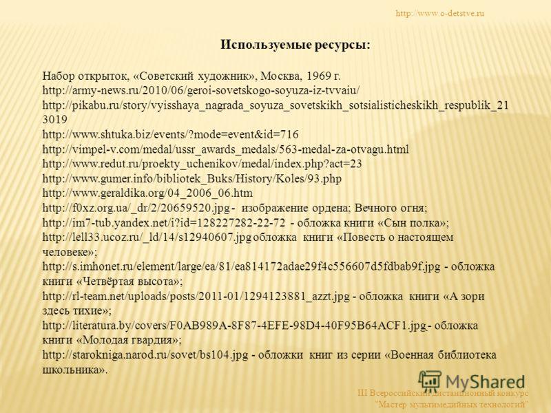 Используемые ресурсы: Набор открыток, «Советский художник», Москва, 1969 г. http://army-news.ru/2010/06/geroi-sovetskogo-soyuza-iz-tvvaiu/ http://pikabu.ru/story/vyisshaya_nagrada_soyuza_sovetskikh_sotsialisticheskikh_respublik_21 3019 http://www.sht