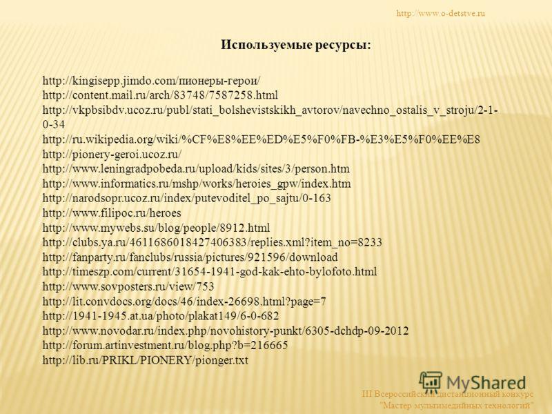 Используемые ресурсы: http://kingisepp.jimdo.com/пионеры-герои/ http://content.mail.ru/arch/83748/7587258.html http://vkpbsibdv.ucoz.ru/publ/stati_bolshevistskikh_avtorov/navechno_ostalis_v_stroju/2-1- 0-34 http://ru.wikipedia.org/wiki/%CF%E8%EE%ED%E
