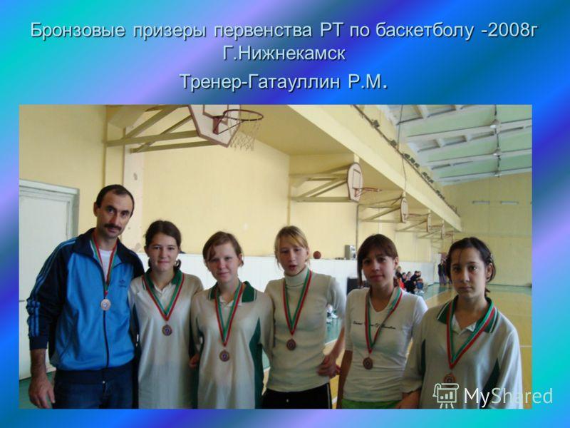 Бронзовые призеры первенства РТ по баскетболу -2008г Г.Нижнекамск Тренер-Гатауллин Р.М.