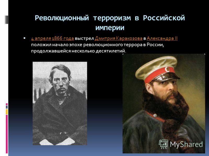 Революционный терроризм в Российской империи 4 апреля 1866 года выстрел Дмитрия Каракозова в Александра II положил начало эпохе революционного террора в России, продолжавшейся несколько десятилетий. 4 апреля1866 годаДмитрия КаракозоваАлександра II