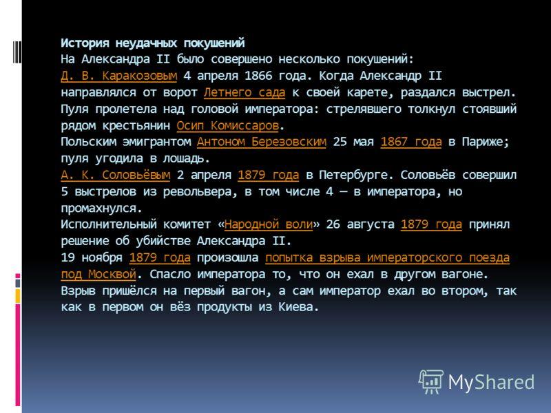 История неудачных покушений На Александра II было совершено несколько покушений: Д. В. Каракозовым 4 апреля 1866 года. Когда Александр II направлялся от ворот Летнего сада к своей карете, раздался выстрел. Пуля пролетела над головой императора: стрел