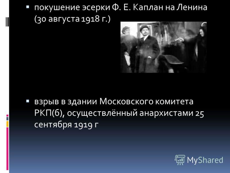 покушение эсерки Ф. Е. Каплан на Ленина (30 августа 1918 г.) взрыв в здании Московского комитета РКП(б), осуществлённый анархистами 25 сентября 1919 г