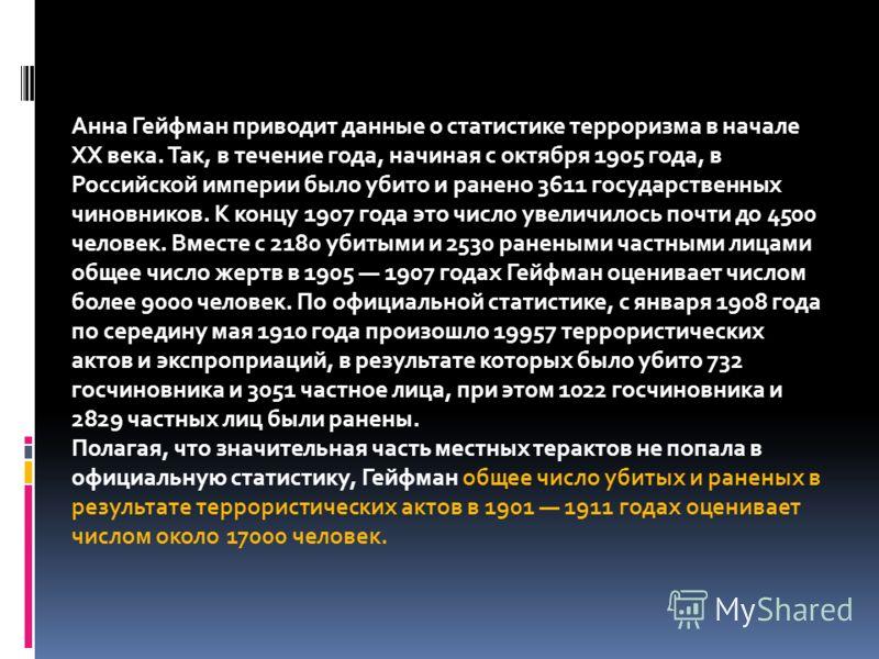 Анна Гейфман приводит данные о статистике терроризма в начале XX века. Так, в течение года, начиная с октября 1905 года, в Российской империи было убито и ранено 3611 государственных чиновников. К концу 1907 года это число увеличилось почти до 4500 ч