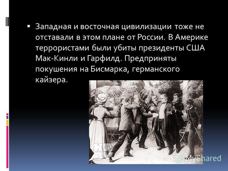 Западная и восточная цивилизации тоже не отставали в этом плане от России. В Америке террористами были убиты президенты США Мак-Кинли и Гарфилд. Предприняты покушения на Бисмарка, германского кайзера.