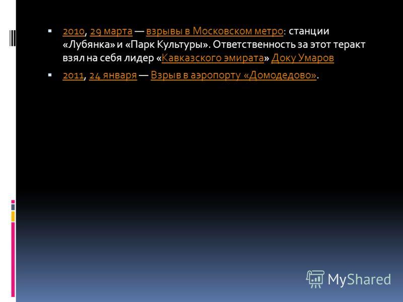 2010, 29 марта взрывы в Московском метро: станции «Лубянка» и «Парк Культуры». Ответственность за этот теракт взял на себя лидер «Кавказского эмирата» Доку Умаров 201029 мартавзрывы в Московском метроКавказского эмиратаДоку Умаров 2011, 24 января Взр