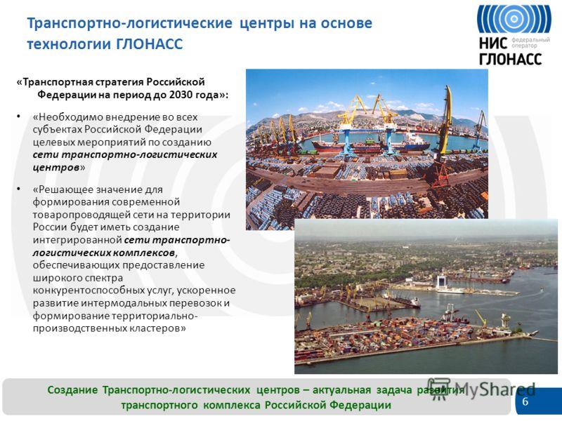 6 Транспортно-логистические центры на основе технологии ГЛОНАСС «Транспортная стратегия Российской Федерации на период до 2030 года»: «Необходимо внедрение во всех субъектах Российской Федерации целевых мероприятий по созданию сети транспортно-логист
