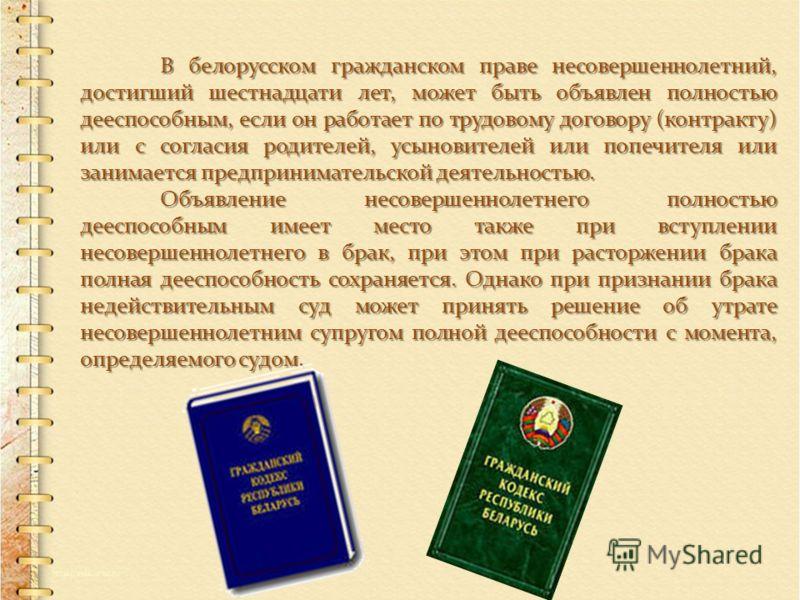 В белорусском гражданском праве несовершеннолетний, достигший шестнадцати лет, может быть объявлен полностью дееспособным, если он работает по трудовому договору (контракту) или с согласия родителей, усыновителей или попечителя или занимается предпри
