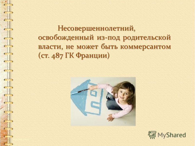 Несовершеннолетний, освобожденный из-под родительской власти, не может быть коммерсантом (ст. 487 ГК Франции)