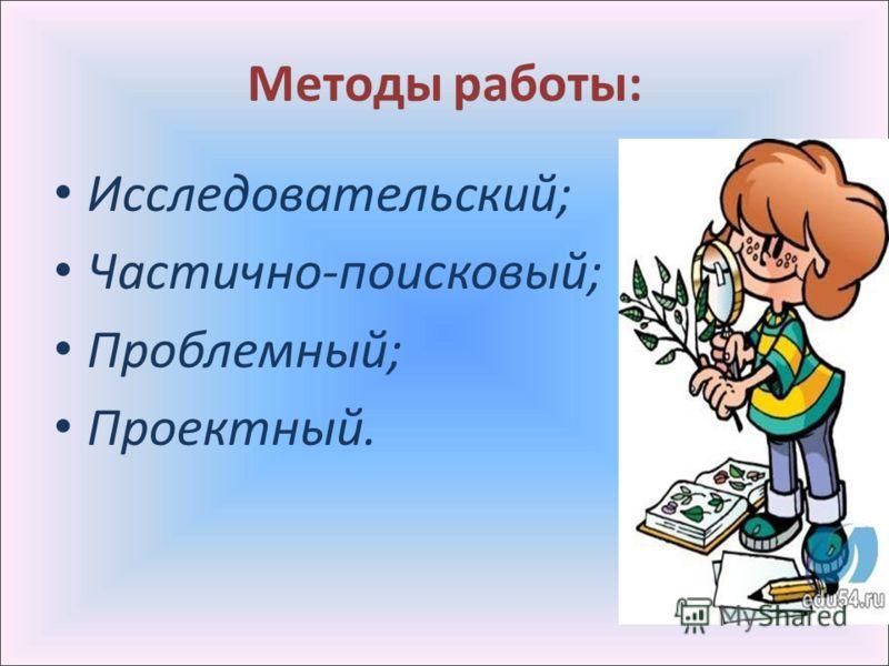Методы работы: Исследовательский; Частично-поисковый; Проблемный; Проектный.