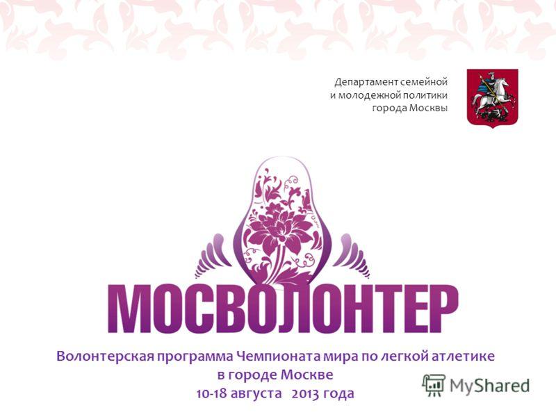 Волонтерская программа Чемпионата мира по легкой атлетике в городе Москве 10-18 августа 2013 года Департамент семейной и молодежной политики города Москвы