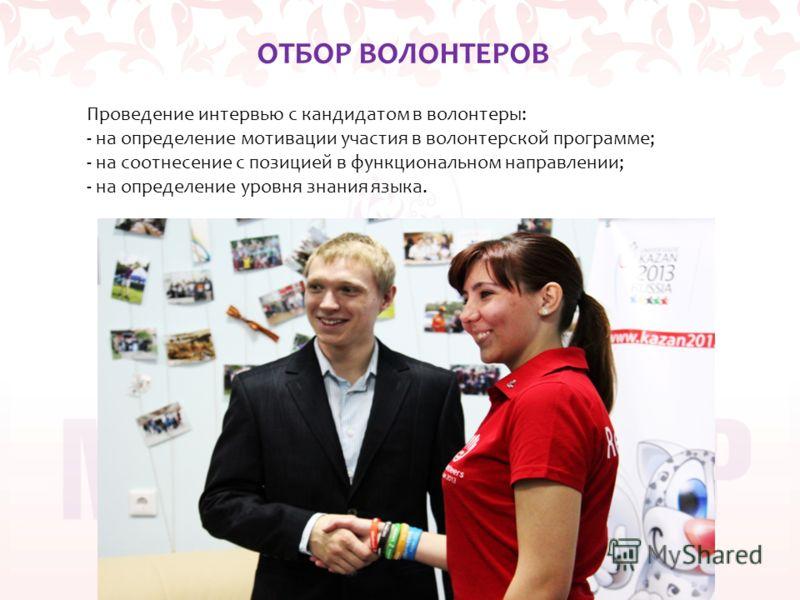 ОТБОР ВОЛОНТЕРОВ Проведение интервью с кандидатом в волонтеры: - на определение мотивации участия в волонтерской программе; - на соотнесение с позицией в функциональном направлении; - на определение уровня знания языка.