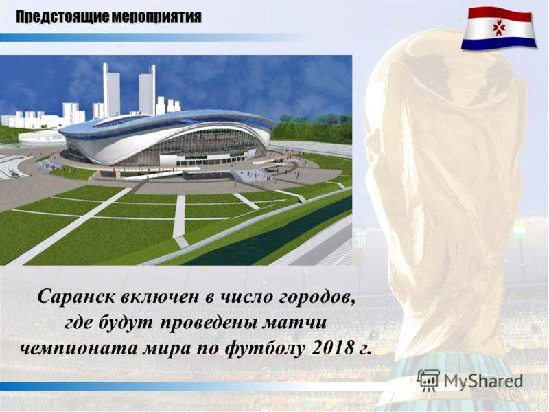 Саранск включен в число городов, где будут проведены матчи чемпионата мира по футболу 2018 г. Предстоящие мероприятия