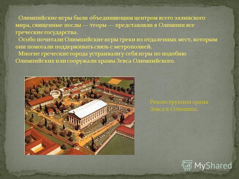 Олимпийские игры были объединяющим центром всего эллинского мира, священные послы теоры представляли в Олимпии все греческие государства. Особо почитали Олимпийские игры греки из отдаленных мест, которым они помогали поддерживать связь с метрополией.
