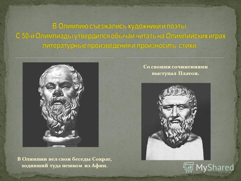 В Олимпии вел свои беседы Сократ, ходивший туда пешком из Афин. Со своими сочинениями выступал Платон.
