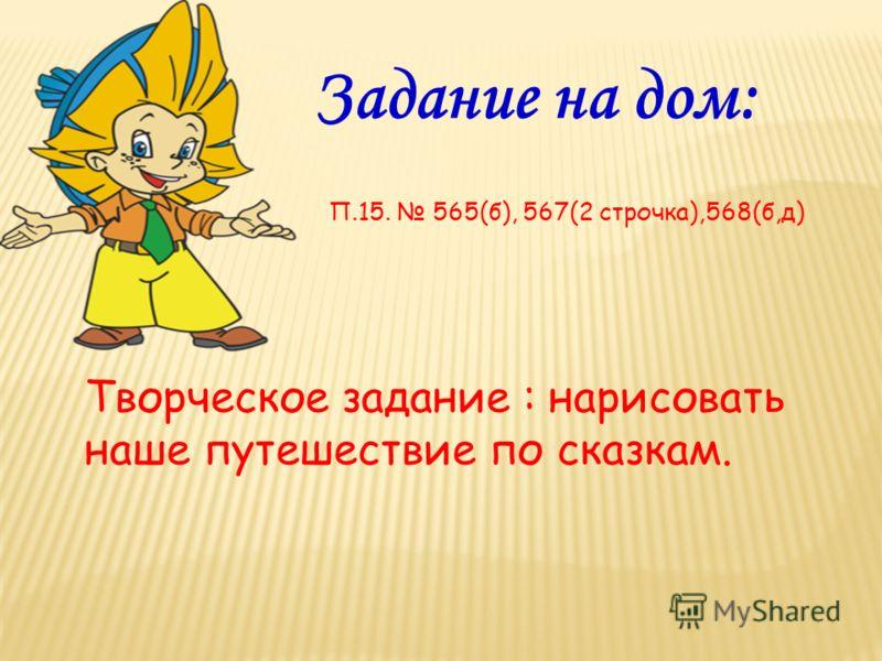 Задание на дом: П.15. 565(б), 567(2 строчка),568(б,д) Творческое задание : нарисовать наше путешествие по сказкам.