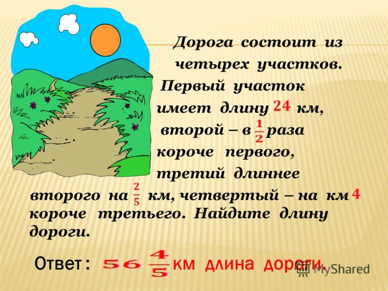 Дорога состоит из четырех участков. Первый участок имеет длину км, второй – в раза короче первого, третий длиннее второго на км, четвертый – на км короче третьего. Найдите длину дороги. Ответ : км длина дороги.