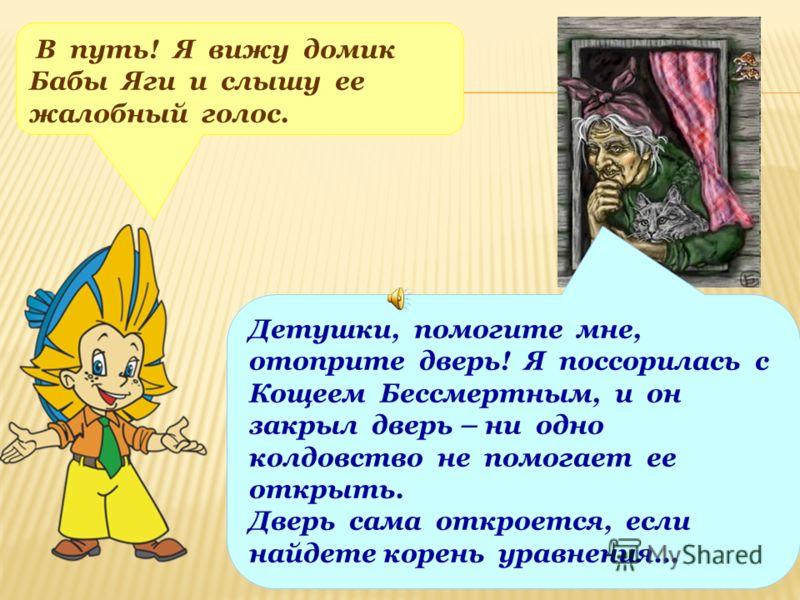 В путь! Я вижу домик Бабы Яги и слышу ее жалобный голос. Детушки, помогите мне, отоприте дверь! Я поссорилась с Кощеем Бессмертным, и он закрыл дверь – ни одно колдовство не помогает ее открыть. Дверь сама откроется, если найдете корень уравнения…