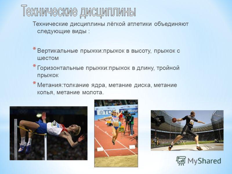 Технические дисциплины лёгкой атлетики объединяют следующие виды : * Вертикальные прыжки:прыжок в высоту, прыжок с шестом * Горизонтальные прыжки:прыжок в длину, тройной прыжок * Метания:толкание ядра, метание диска, метание копья, метание молота.