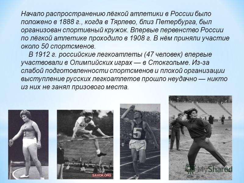 Начало распространению лёгкой атлетики в России было положено в 1888 г., когда в Тярлево, близ Петербурга, был организован спортивный кружок. Впервые первенство России по лёгкой атлетике проходило в 1908 г. В нём приняли участие около 50 спортсменов.