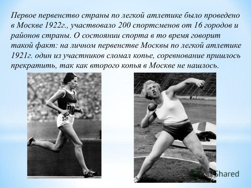 Первое первенство страны по легкой атлетике было проведено в Москве 1922г., участвовало 200 спортсменов от 16 городов и районов страны. О состоянии спорта в то время говорит такой факт: на личном первенстве Москвы по легкой атлетике 1921г. один из уч
