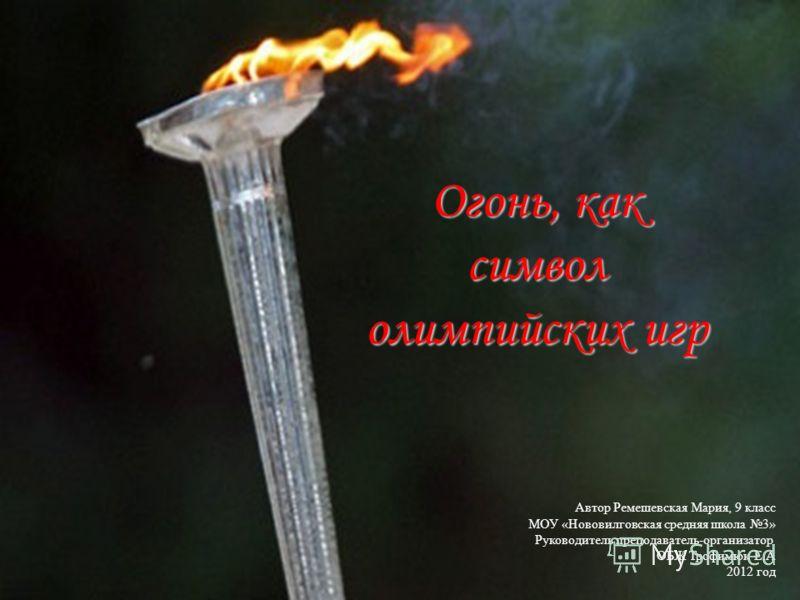 Огонь, как символ олимпийских игр Автор Ремешевская Мария, 9 класс МОУ «Нововилговская средняя школа 3» Руководитель преподаватель-организатор ОБЖ Трофимюк Е.А 2012 год