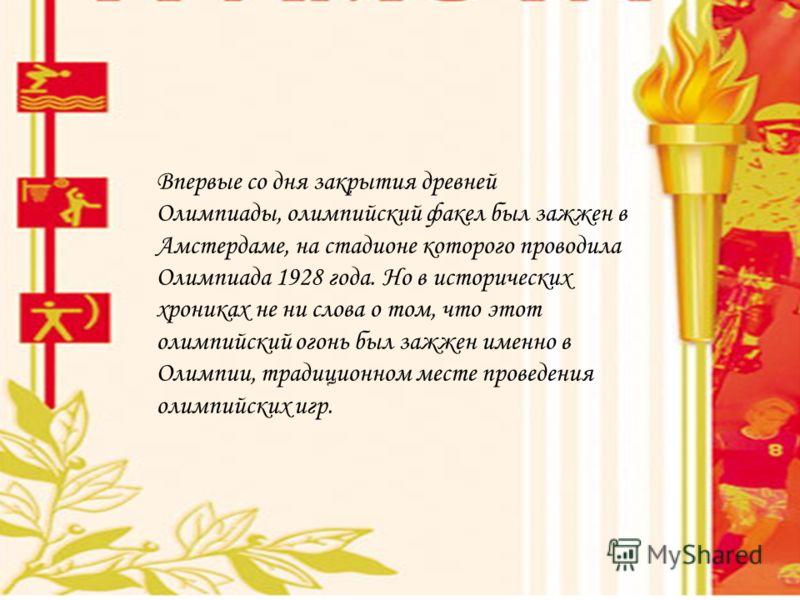 Впервые со дня закрытия древней Олимпиады, олимпийский факел был зажжен в Амстердаме, на стадионе которого проводила Олимпиада 1928 года. Но в исторических хрониках не ни слова о том, что этот олимпийский огонь был зажжен именно в Олимпии, традиционн