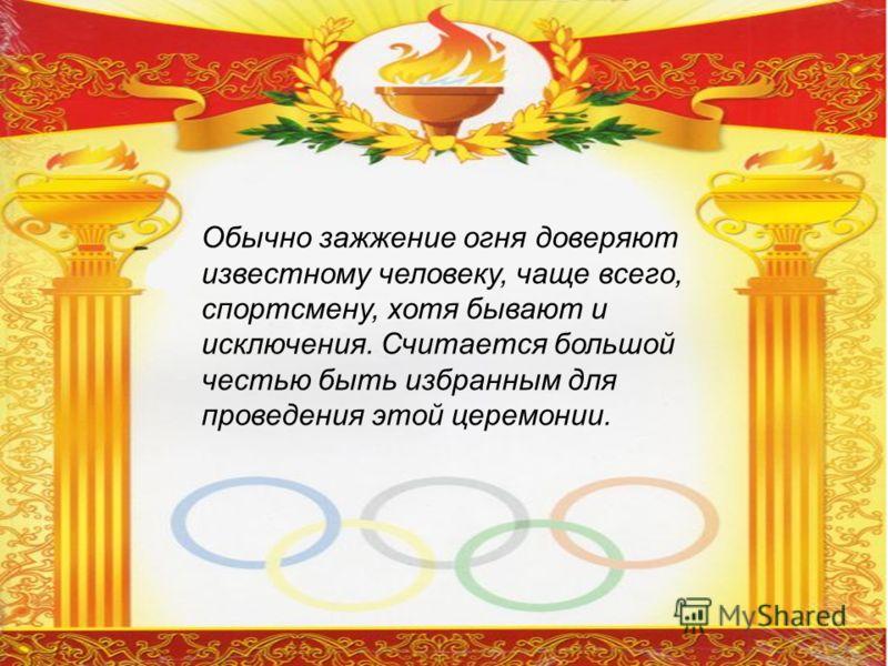 Обычно зажжение огня доверяют известному человеку, чаще всего, спортсмену, хотя бывают и исключения. Считается большой честью быть избранным для проведения этой церемонии.