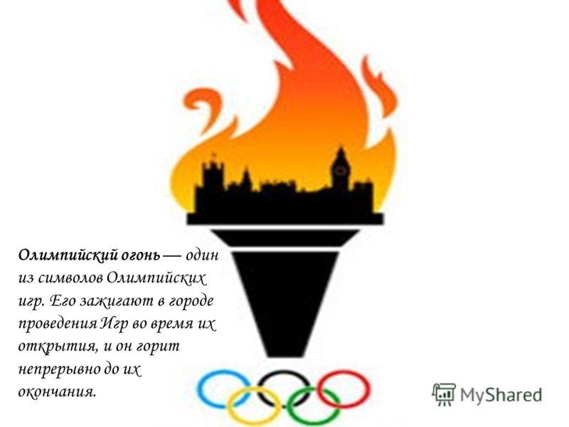 Олимпийский огонь один из символов Олимпийских игр. Его зажигают в городе проведения Игр во время их открытия, и он горит непрерывно до их окончания.