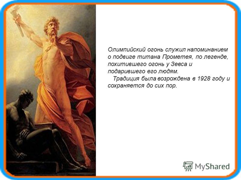 Олимпийский огонь служил напоминанием о подвиге титана Прометея, по легенде, похитившего огонь у Зевса и подарившего его людям. Традиция была возрождена в 1928 году и сохраняется до сих пор.