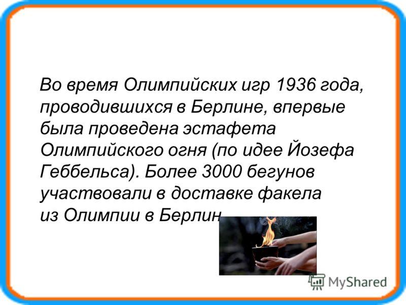 Во время Олимпийских игр 1936 года, проводившихся в Берлине, впервые была проведена эстафета Олимпийского огня (по идее Йозефа Геббельса). Более 3000 бегунов участвовали в доставке факела из Олимпии в Берлин.