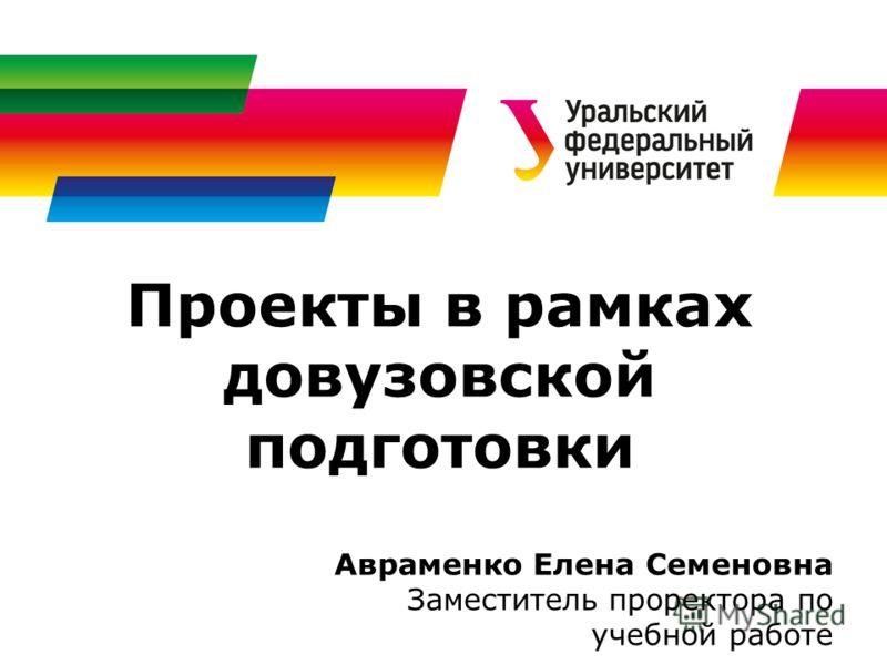 Проекты в рамках довузовской подготовки Авраменко Елена Семеновна Заместитель проректора по учебной работе