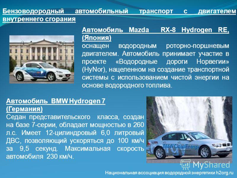 Бензоводородный автомобильный транспорт с двигателем внутреннего сгорания Автомобиль Mazda RX-8 Hydrogen RE, (Япония) оснащен водородным роторно-поршневым двигателем. Автомобиль принимает участие в проекте «Водородные дороги Норвегии» (HyNor), нацеле