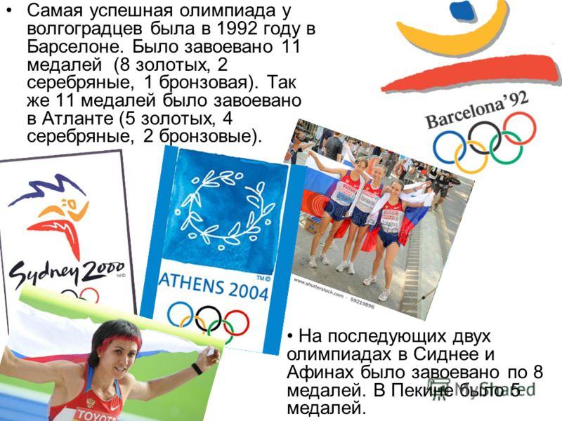 Самая успешная олимпиада у волгоградцев была в 1992 году в Барселоне. Было завоевано 11 медалей (8 золотых, 2 серебряные, 1 бронзовая). Так же 11 медалей было завоевано в Атланте (5 золотых, 4 серебряные, 2 бронзовые). На последующих двух олимпиадах