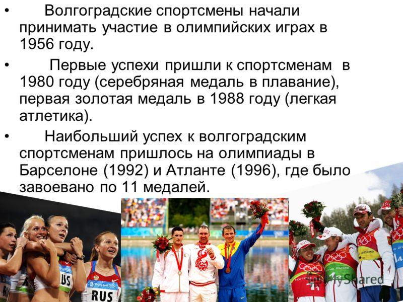 Волгоградские спортсмены начали принимать участие в олимпийских играх в 1956 году. Первые успехи пришли к спортсменам в 1980 году (серебряная медаль в плавание), первая золотая медаль в 1988 году (легкая атлетика). Наибольший успех к волгоградским сп