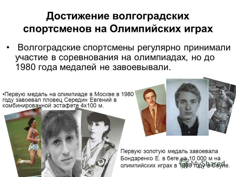 Достижение волгоградских спортсменов на Олимпийских играх Волгоградские спортсмены регулярно принимали участие в соревнования на олимпиадах, но до 1980 года медалей не завоевывали. Первую золотую медаль завоевала Бондаренко Е. в беге на 10 000 м на о