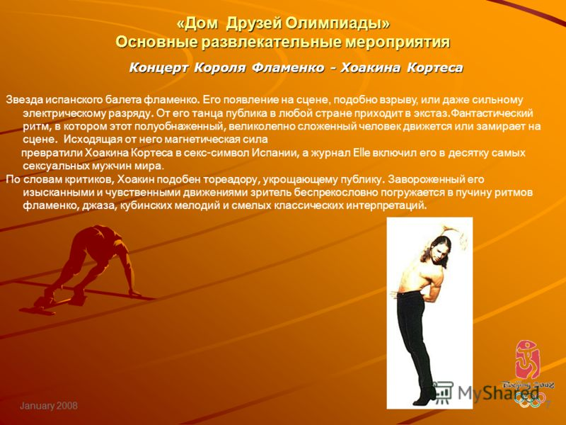 January 2008 7 Звезда испанского балета фламенко. Его появление на сцене, подобно взрыву, или даже сильному электрическому разряду. От его танца публика в любой стране приходит в экстаз. Фантастический ритм, в котором этот полуобнаженный, великолепно