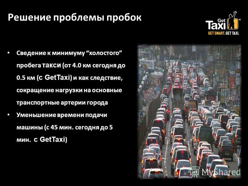 Решение проблемы пробок Сведение к минимуму холостого пробега такси (от 4.0 км сегодня до 0.5 км ( с GetTaxi ) и как следствие, сокращение нагрузки на основные транспортные артерии города Уменьшение времени подачи машины (с 45 мин. сегодня до 5 мин.