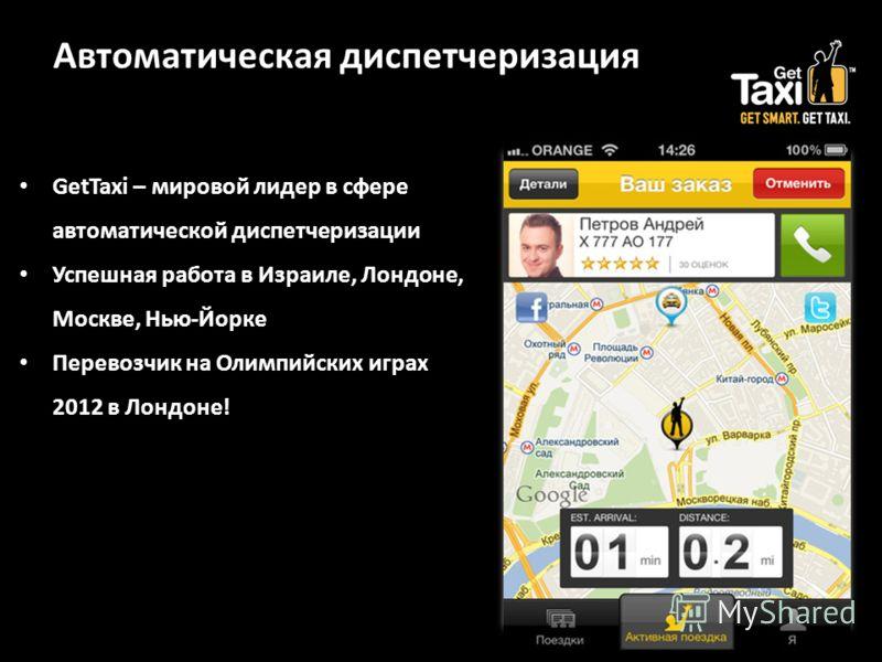 Автоматическая диспетчеризация GetTaxi – мировой лидер в сфере автоматической диспетчеризации Успешная работа в Израиле, Лондоне, Москве, Нью-Йорке Перевозчик на Олимпийских играх 2012 в Лондоне!
