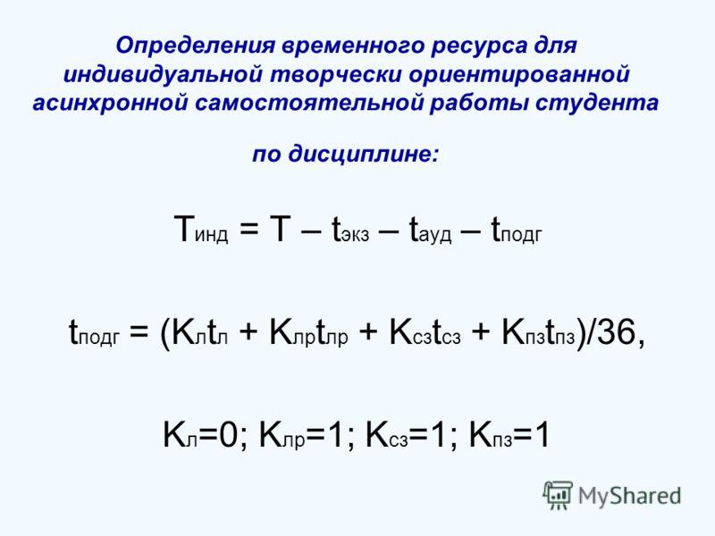 Определения временного ресурса для индивидуальной творчески ориентированной асинхронной самостоятельной работы студента по дисциплине: T инд = T – t экз – t ауд – t подг t подг = (K л t л + K лр t лр + K сз t сз + K пз t пз )/36, K л =0; K лр =1; K с